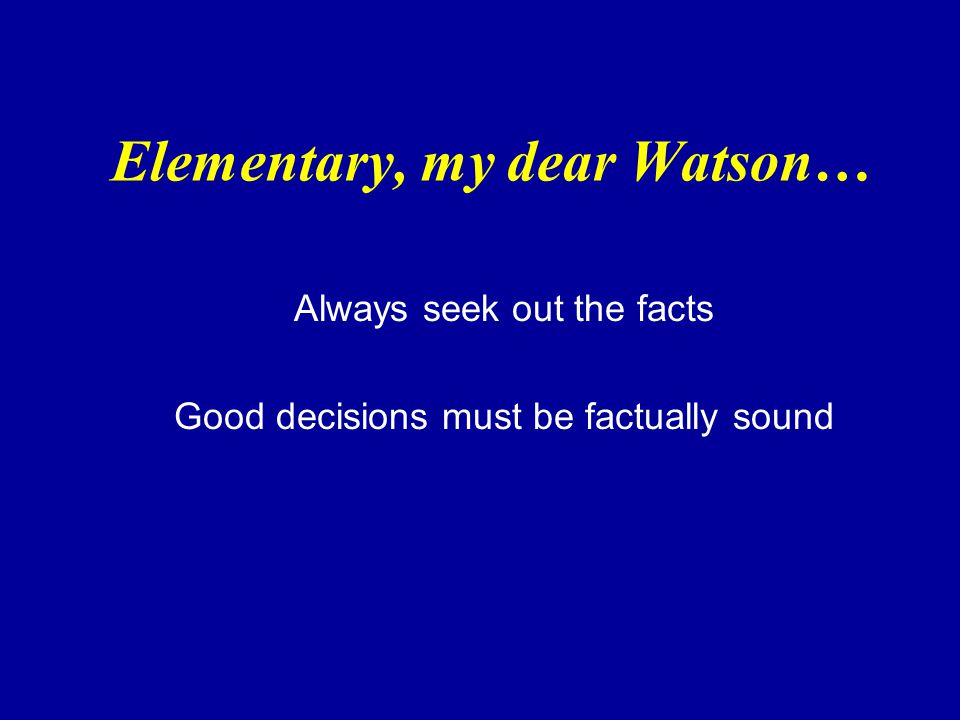 Elementary, my dear Watson… Always seek out the facts Good decisions must be factually sound