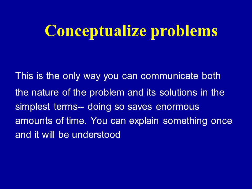 Conceptualize problems This is the only way you can communicate both the nature of the problem and its solutions in the simplest terms-- doing so saves enormous amounts of time.