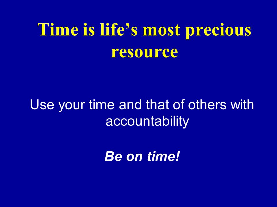 Time is lifes most precious resource Use your time and that of others with accountability Be on time!