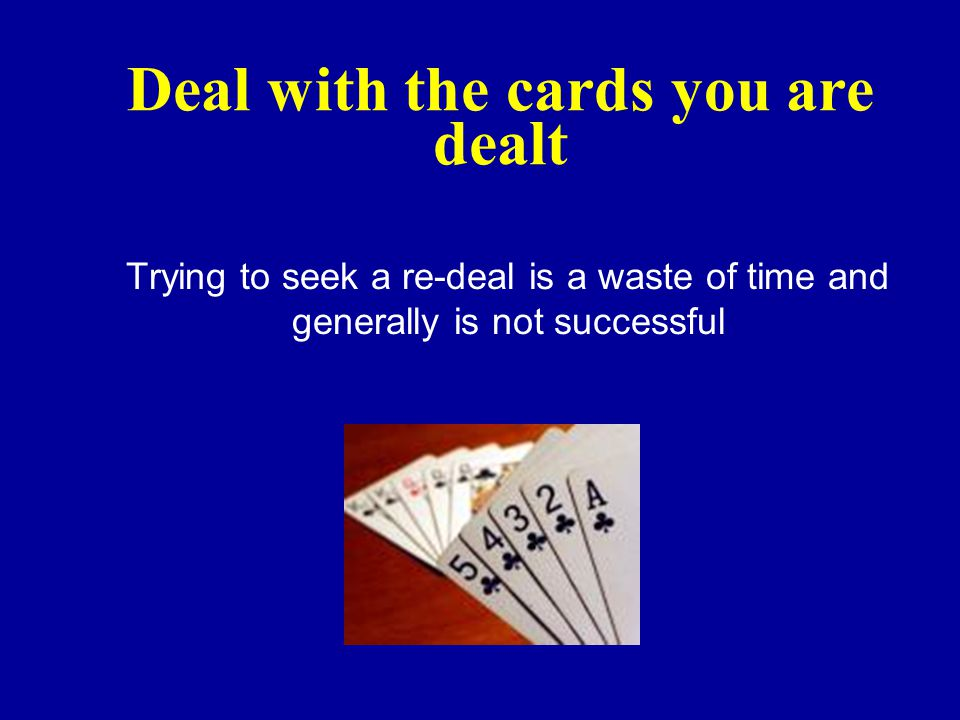 Deal with the cards you are dealt Trying to seek a re-deal is a waste of time and generally is not successful