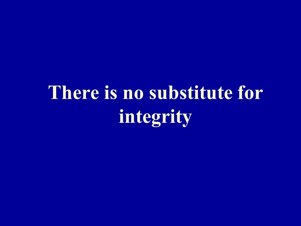 There is no substitute for integrity