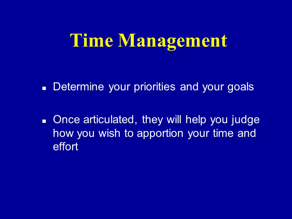 Time Management n Determine your priorities and your goals n Once articulated, they will help you judge how you wish to apportion your time and effort