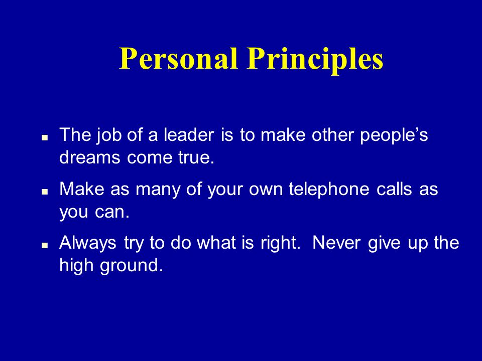 Personal Principles n The job of a leader is to make other peoples dreams come true.