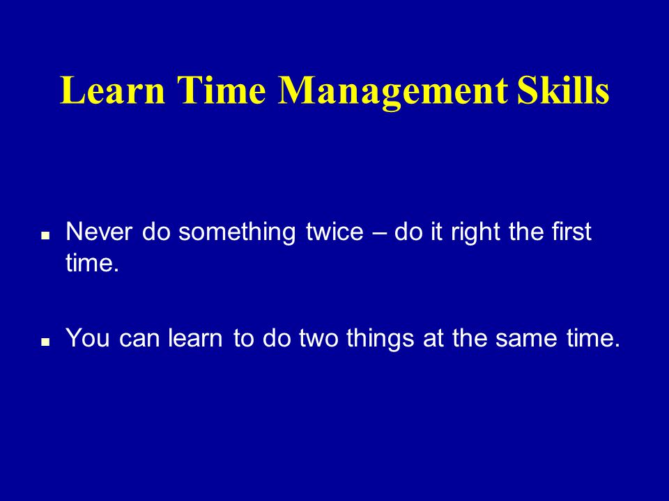 Learn Time Management Skills n Never do something twice – do it right the first time.