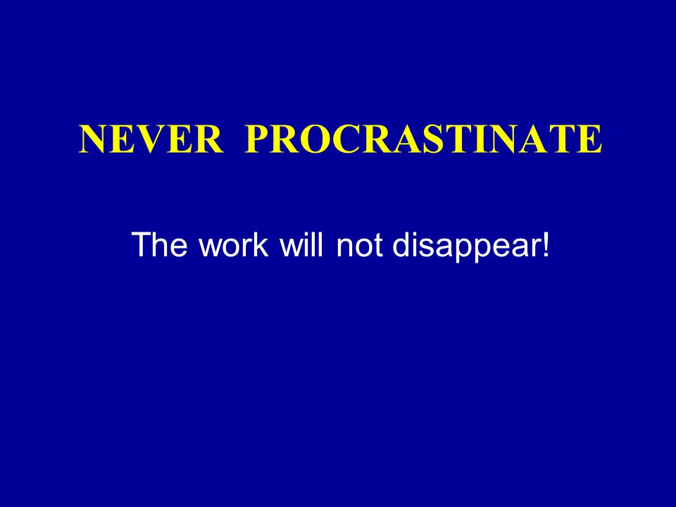 NEVER PROCRASTINATE The work will not disappear!
