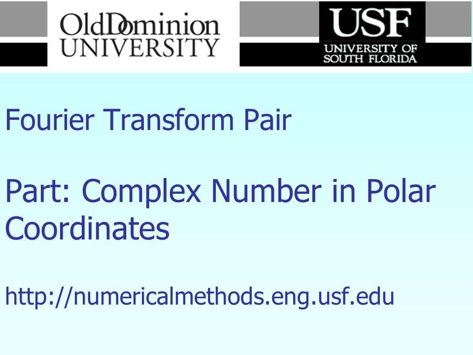 Numerical Methods Fourier Transform Pair Part: Complex Number in Polar Coordinates http://numericalmethods.eng.usf.edu