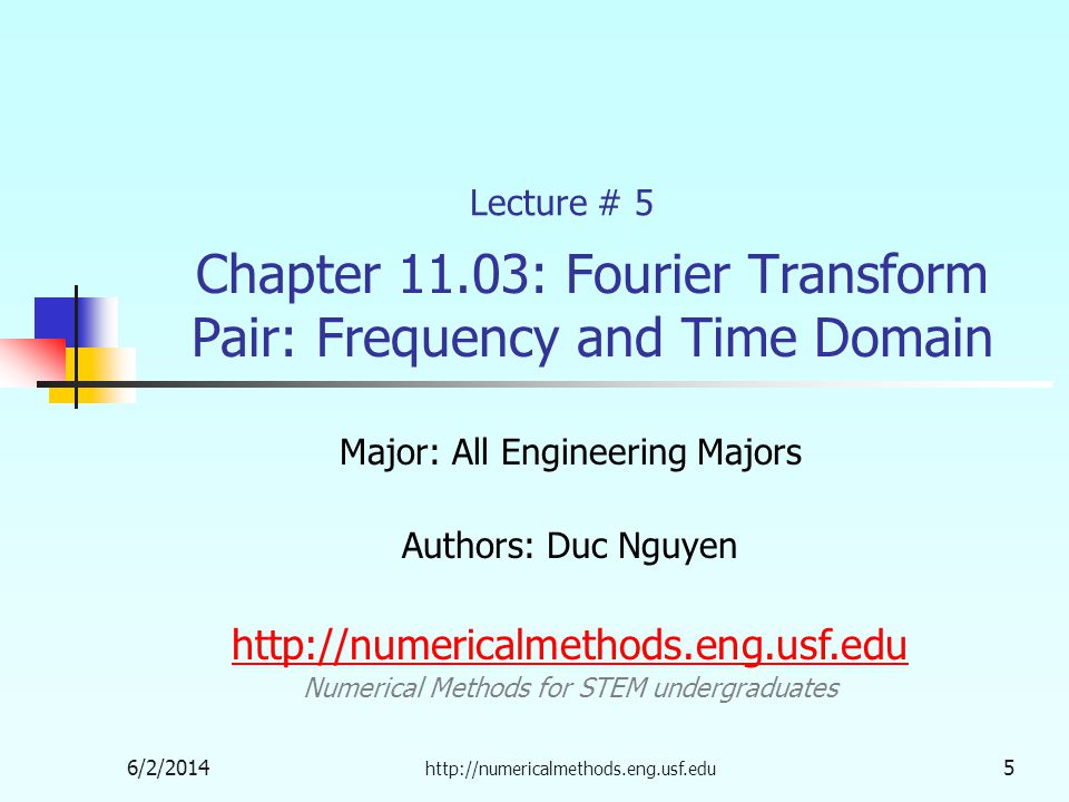 Chapter 11.03: Fourier Transform Pair: Frequency and Time Domain Major: All Engineering Majors Authors: Duc Nguyen http://numericalmethods.eng.usf.edu