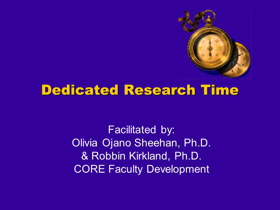 Dedicated Research Time Facilitated by: Olivia Ojano Sheehan, Ph.D. & Robbin Kirkland, Ph.D. CORE Faculty Development