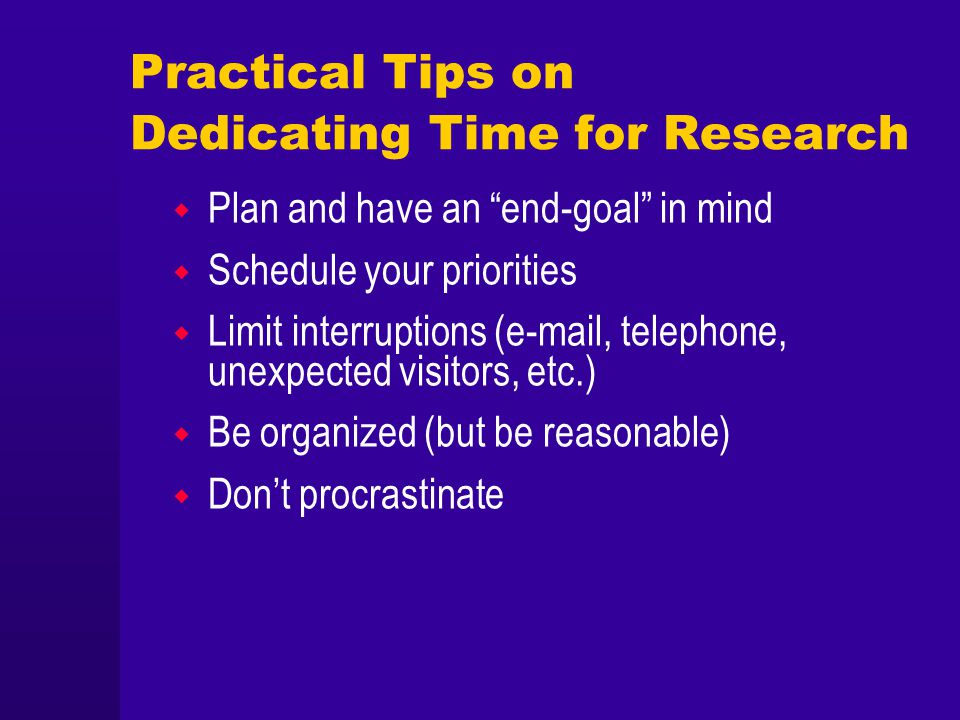 Practical Tips on Dedicating Time for Research Plan and have an end-goal in mind Schedule your priorities Limit interruptions (e-mail, telephone, unex