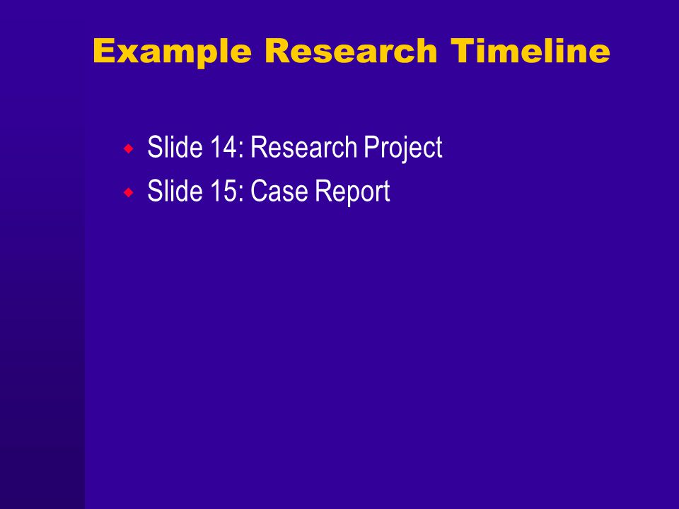 Example Research Timeline Slide 14: Research Project Slide 15: Case Report