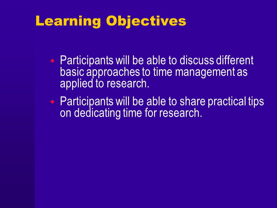 Learning Objectives Participants will be able to discuss different basic approaches to time management as applied to research. Participants will be ab