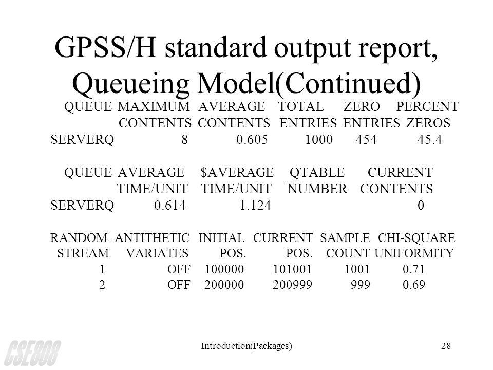Introduction(Packages)28 GPSS/H standard output report, Queueing Model(Continued) QUEUE MAXIMUM AVERAGE TOTAL ZERO PERCENT CONTENTS CONTENTS ENTRIES ENTRIES ZEROS SERVERQ 8 0.605 1000 454 45.4 QUEUE AVERAGE $AVERAGE QTABLE CURRENT TIME/UNIT TIME/UNIT NUMBER CONTENTS SERVERQ 0.614 1.124 0 RANDOM ANTITHETIC INITIAL CURRENT SAMPLE CHI-SQUARE STREAM VARIATES POS.