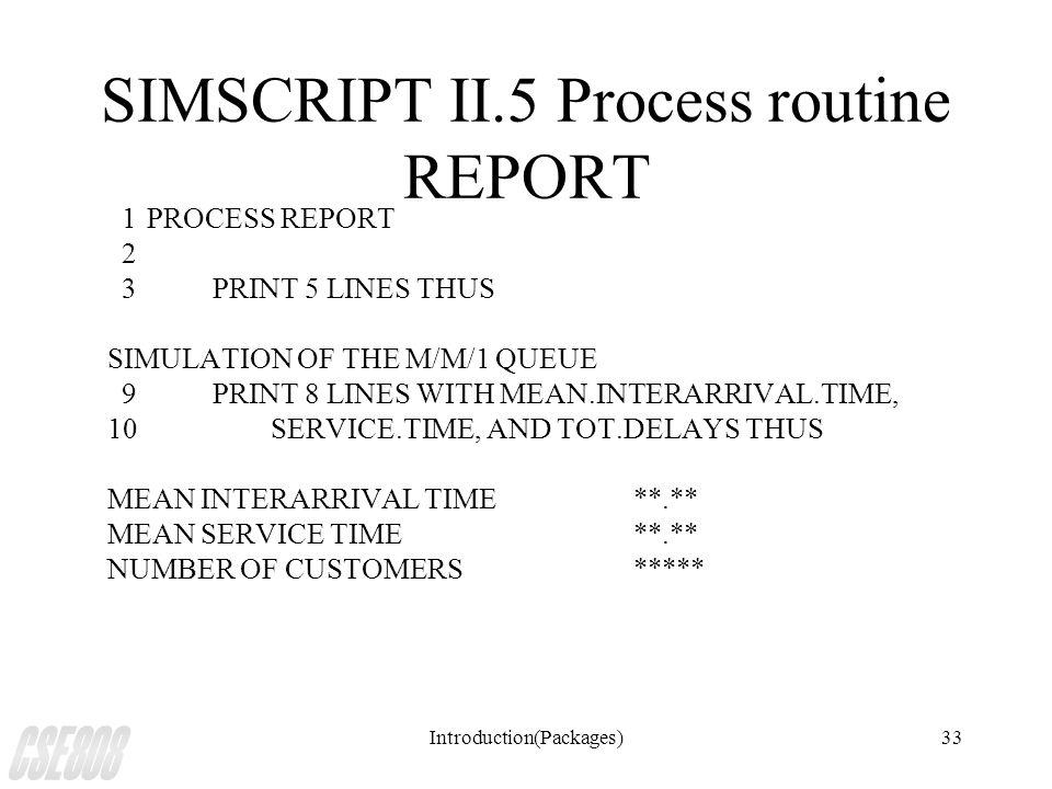 Introduction(Packages)33 SIMSCRIPT II.5 Process routine REPORT 1PROCESS REPORT 2 3 PRINT 5 LINES THUS SIMULATION OF THE M/M/1 QUEUE 9 PRINT 8 LINES WITH MEAN.INTERARRIVAL.TIME, 10 SERVICE.TIME, AND TOT.DELAYS THUS MEAN INTERARRIVAL TIME**.** MEAN SERVICE TIME**.** NUMBER OF CUSTOMERS*****
