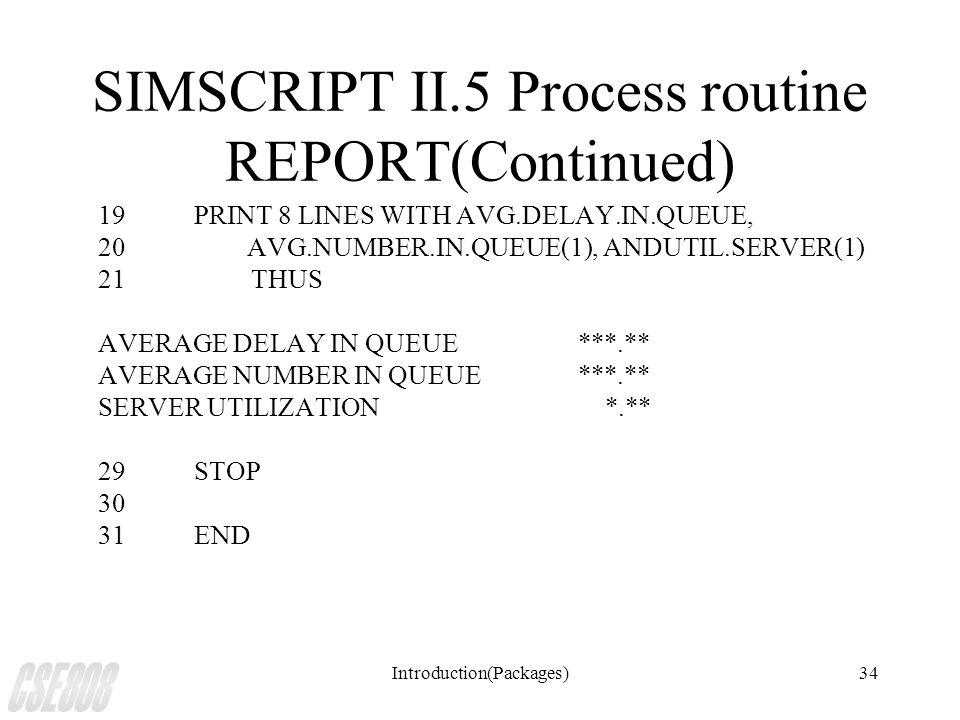 Introduction(Packages)34 SIMSCRIPT II.5 Process routine REPORT(Continued) 19PRINT 8 LINES WITH AVG.DELAY.IN.QUEUE, 20 AVG.NUMBER.IN.QUEUE(1), ANDUTIL.SERVER(1) 21 THUS AVERAGE DELAY IN QUEUE***.** AVERAGE NUMBER IN QUEUE***.** SERVER UTILIZATION *.** 29STOP 30 31END