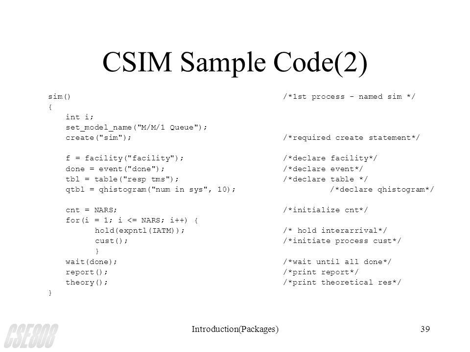 Introduction(Packages)39 CSIM Sample Code(2) sim()/*1st process - named sim */ { int i; set_model_name( M/M/1 Queue ); create( sim );/*required create statement*/ f = facility( facility );/*declare facility*/ done = event( done );/*declare event*/ tbl = table( resp tms );/*declare table */ qtbl = qhistogram( num in sys , 10);/*declare qhistogram*/ cnt = NARS;/*initialize cnt*/ for(i = 1; i <= NARS; i++) { hold(expntl(IATM));/* hold interarrival*/ cust();/*initiate process cust*/ } wait(done);/*wait until all done*/ report();/*print report*/ theory();/*print theoretical res*/ }