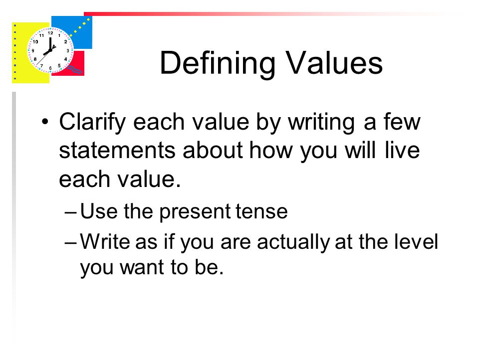 Defining Values Identify the qualities, attributes and priorities most important to you Prioritize your list in order of importance