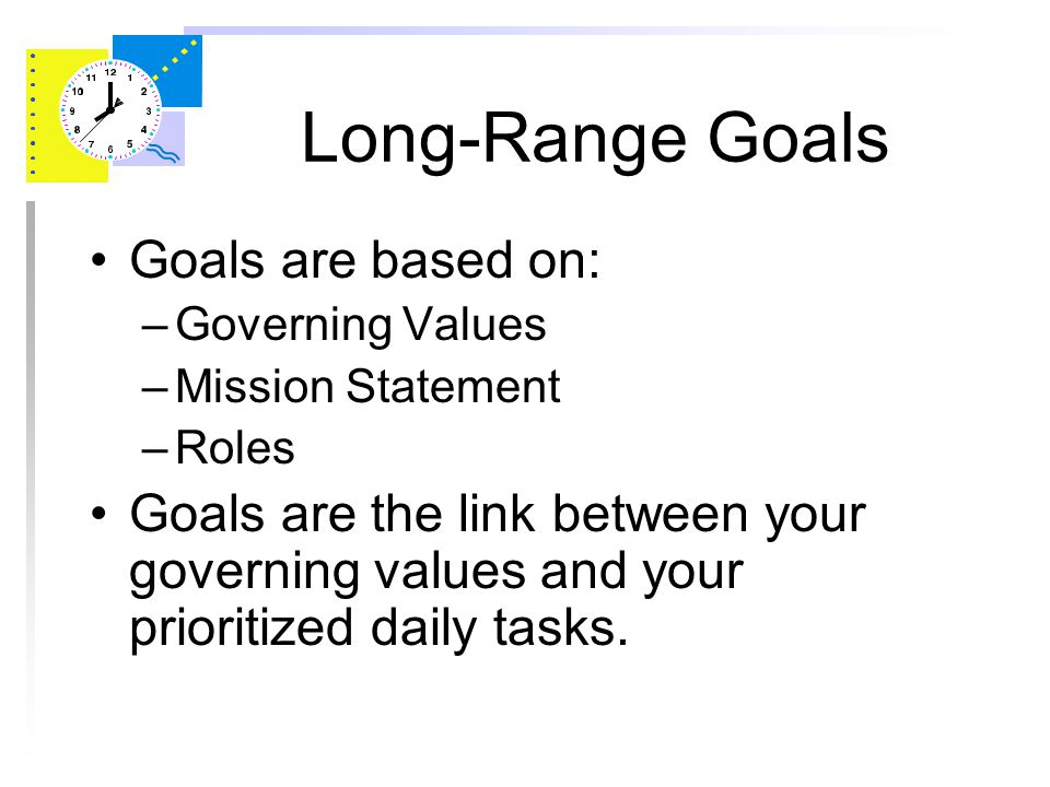 Long-Range Goals Goals are dreams with deadlines Goals must be: –SPECIFIC –MEASURABLE –ACTION-ORIENTED –REALISTIC –TIMELY