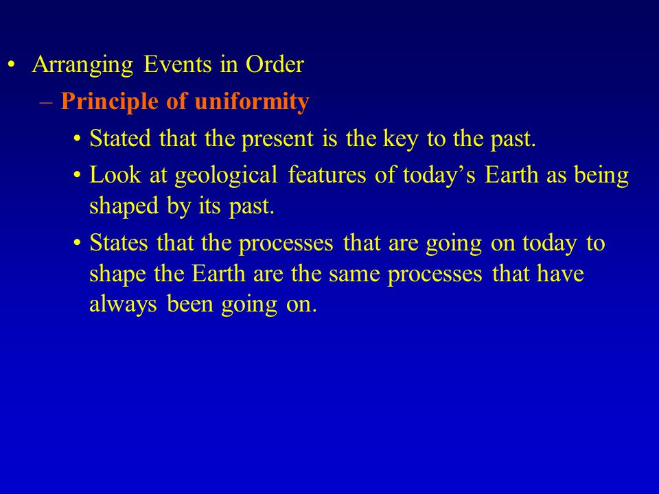 Arranging Events in Order –Principle of uniformity Stated that the present is the key to the past. Look at geological features of todays Earth as bein