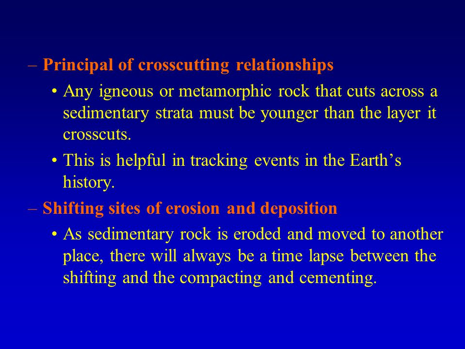 –Principal of crosscutting relationships Any igneous or metamorphic rock that cuts across a sedimentary strata must be younger than the layer it cross