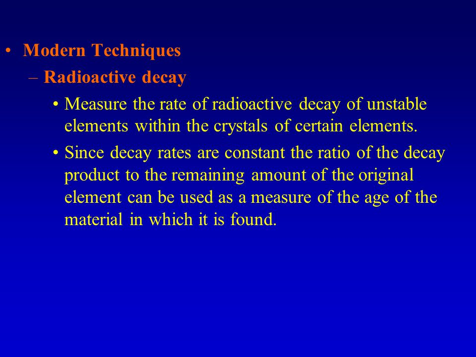 Modern Techniques –Radioactive decay Measure the rate of radioactive decay of unstable elements within the crystals of certain elements. Since decay r