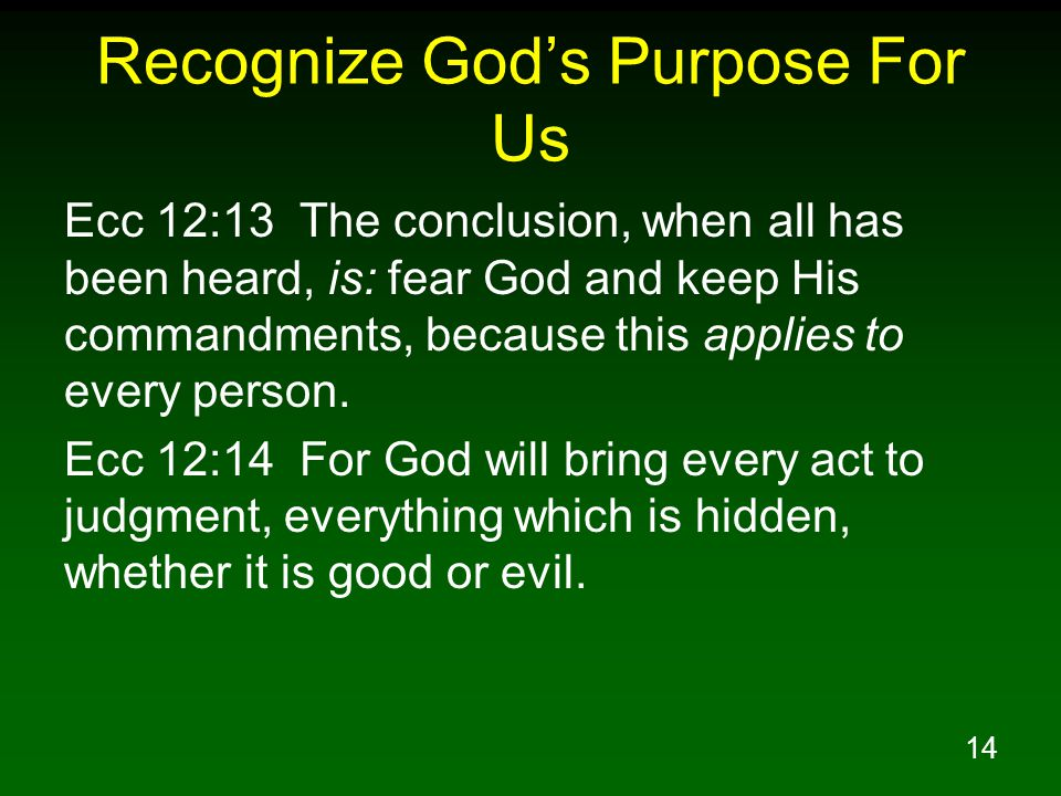 14 Recognize Gods Purpose For Us Ecc 12:13 The conclusion, when all has been heard, is: fear God and keep His commandments, because this applies to ev