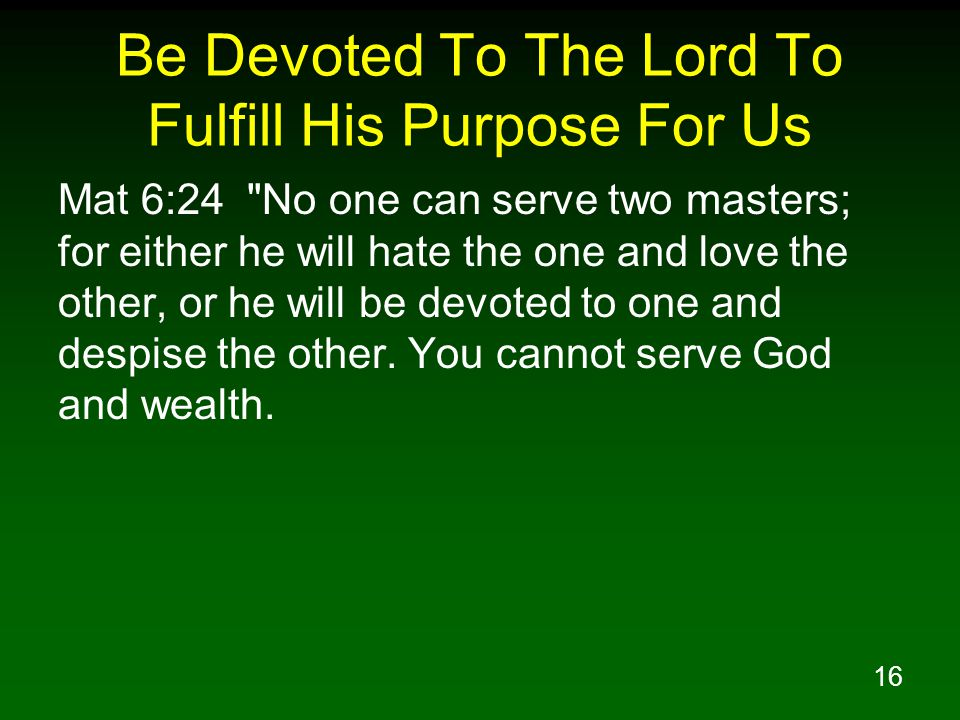 16 Be Devoted To The Lord To Fulfill His Purpose For Us Mat 6:24