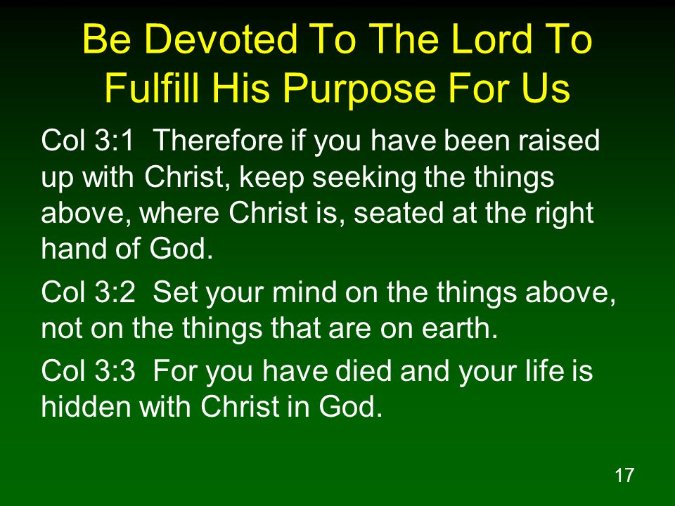 17 Be Devoted To The Lord To Fulfill His Purpose For Us Col 3:1 Therefore if you have been raised up with Christ, keep seeking the things above, where