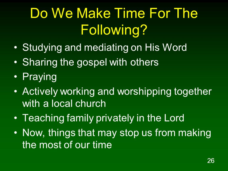 26 Do We Make Time For The Following? Studying and mediating on His Word Sharing the gospel with others Praying Actively working and worshipping toget
