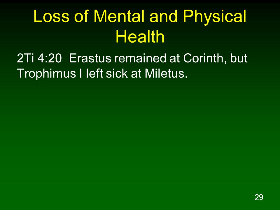 29 Loss of Mental and Physical Health 2Ti 4:20 Erastus remained at Corinth, but Trophimus I left sick at Miletus.