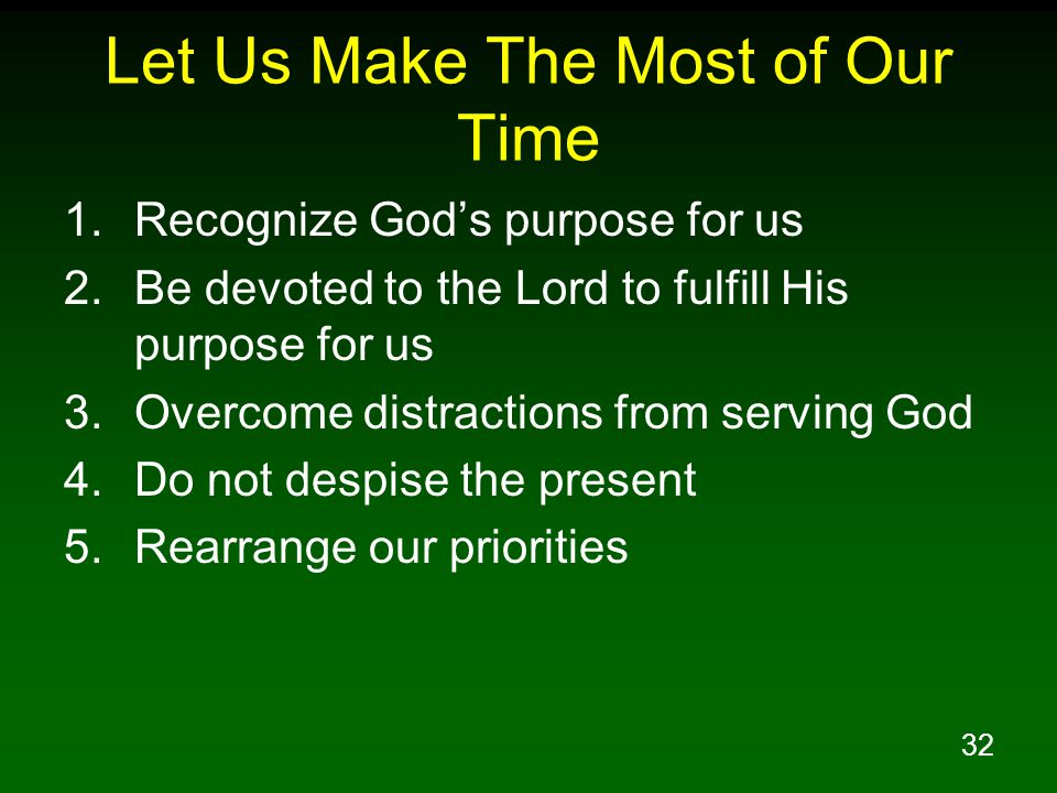 32 Let Us Make The Most of Our Time 1.Recognize Gods purpose for us 2.Be devoted to the Lord to fulfill His purpose for us 3.Overcome distractions fro