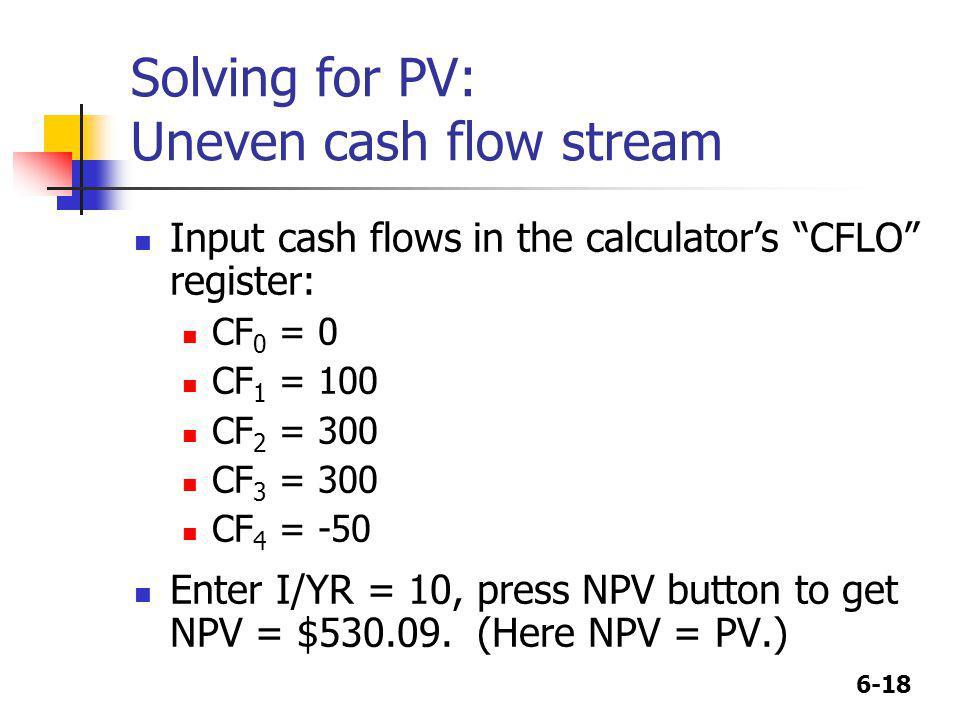 6-18 Solving for PV: Uneven cash flow stream Input cash flows in the calculators CFLO register: CF 0 = 0 CF 1 = 100 CF 2 = 300 CF 3 = 300 CF 4 = -50 E