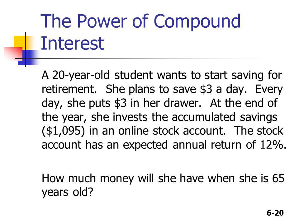 6-20 The Power of Compound Interest A 20-year-old student wants to start saving for retirement. She plans to save $3 a day. Every day, she puts $3 in