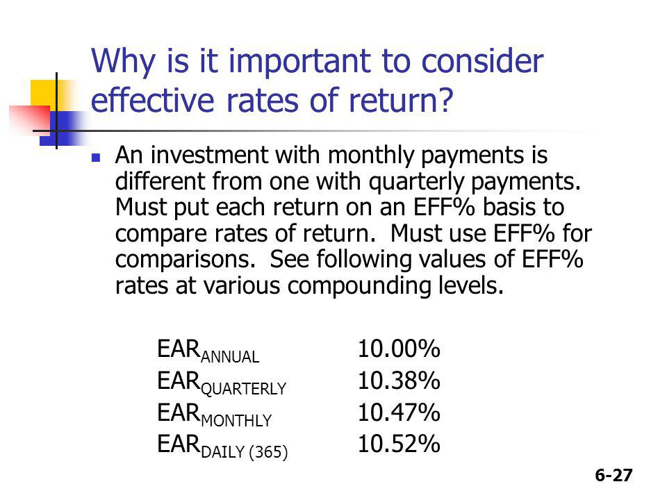 6-27 Why is it important to consider effective rates of return? An investment with monthly payments is different from one with quarterly payments. Mus