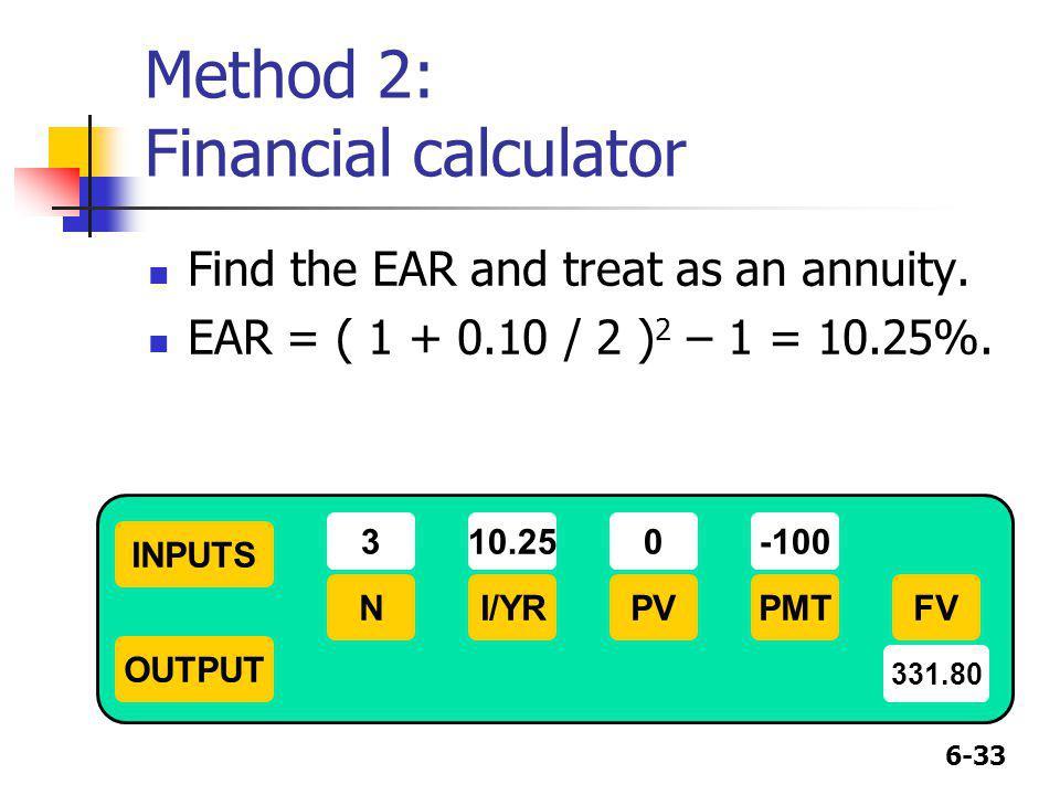 6-33 Method 2: Financial calculator Find the EAR and treat as an annuity. EAR = ( 1 + 0.10 / 2 ) 2 – 1 = 10.25%. INPUTS OUTPUT NI/YRPMTPVFV 310.25-100