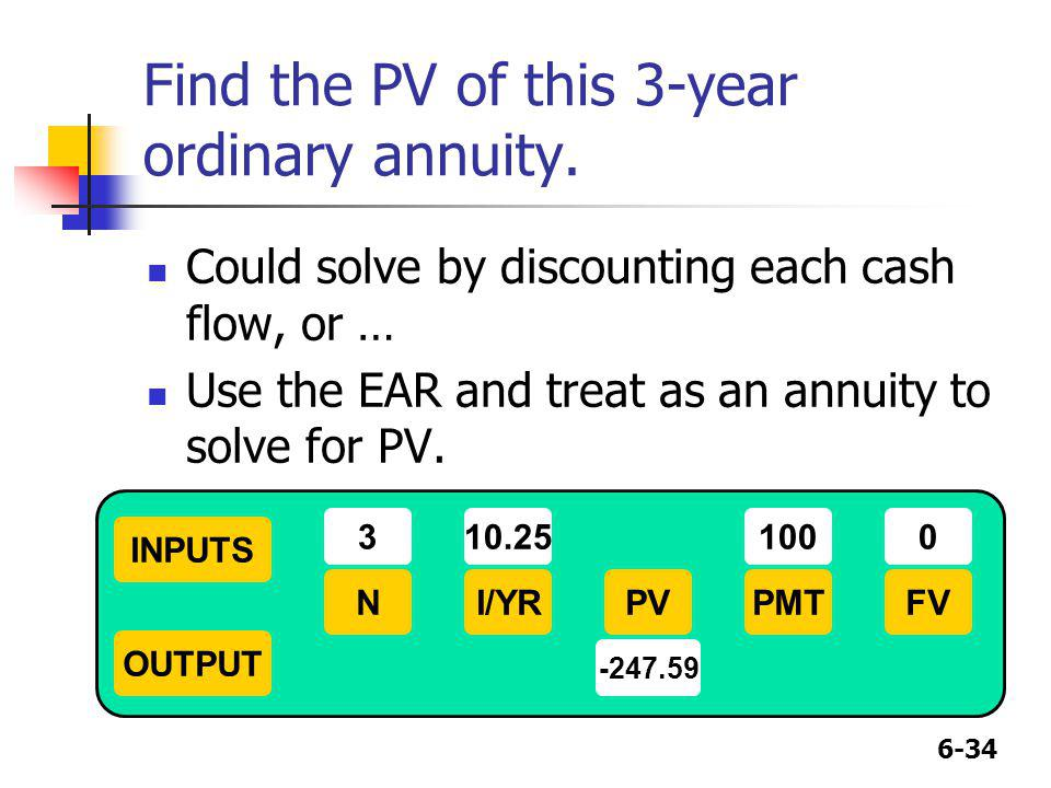 6-34 Find the PV of this 3-year ordinary annuity. Could solve by discounting each cash flow, or … Use the EAR and treat as an annuity to solve for PV.