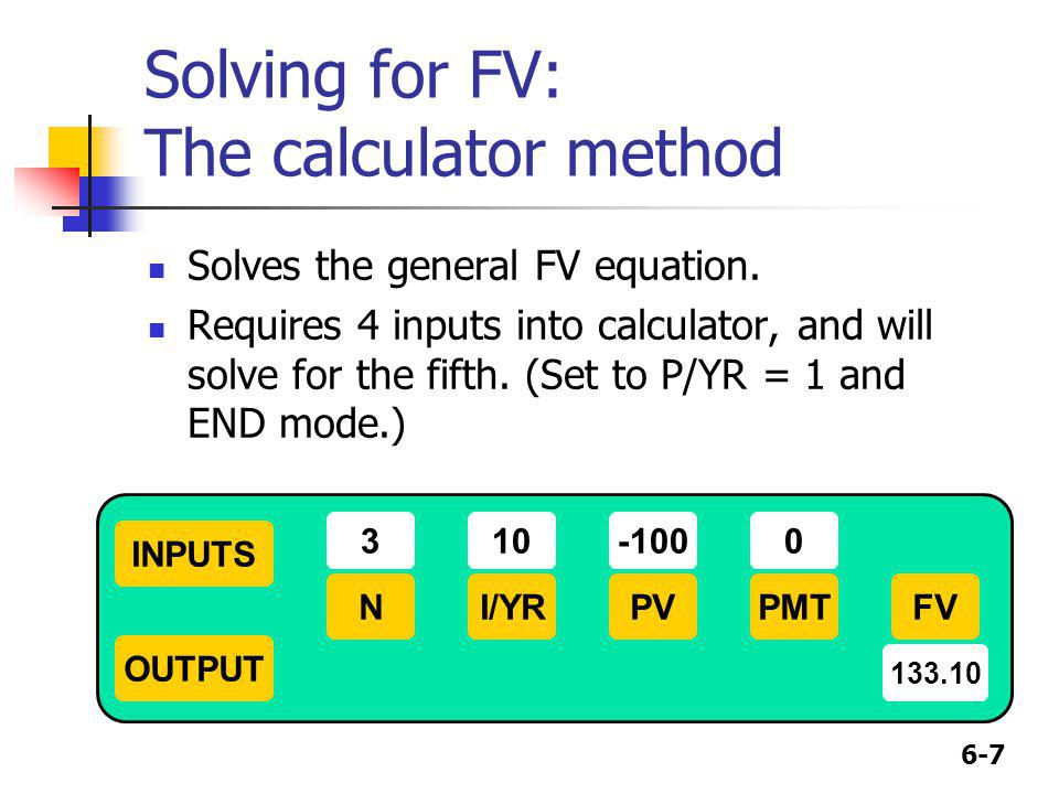 6-7 Solving for FV: The calculator method Solves the general FV equation. Requires 4 inputs into calculator, and will solve for the fifth. (Set to P/Y