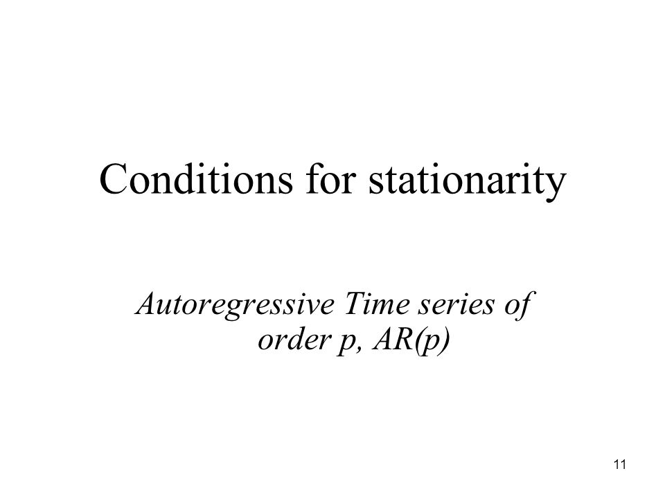 Conditions for stationarity Autoregressive Time series of order p, AR(p) 11