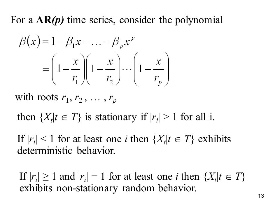For a AR(p) time series, consider the polynomial with roots r 1, r 2, …, r p then {X t |t T} is stationary if |r i | > 1 for all i. If |r i | < 1 for