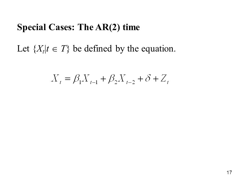 Special Cases: The AR(2) time Let {X t |t T} be defined by the equation. 17