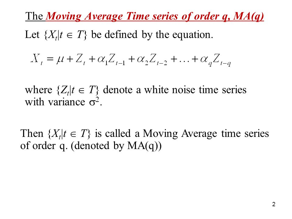 The Moving Average Time series of order q, MA(q) where {Z t |t T} denote a white noise time series with variance 2. Let {X t |t T} be defined by the e