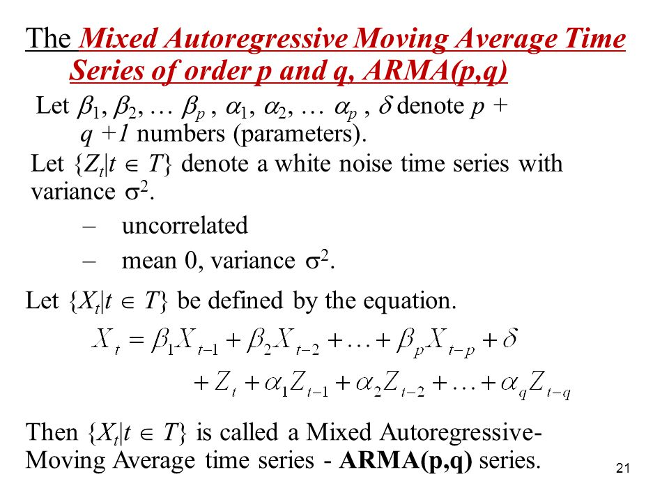 The Mixed Autoregressive Moving Average Time Series of order p and q, ARMA(p,q) Let 1, 2, … p, 1, 2, … p, denote p + q +1 numbers (parameters). Let {Z