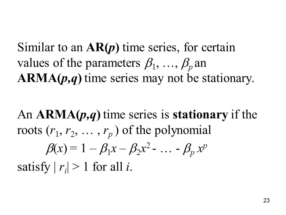 Similar to an AR(p) time series, for certain values of the parameters 1, …, p an ARMA(p,q) time series may not be stationary. An ARMA(p,q) time series