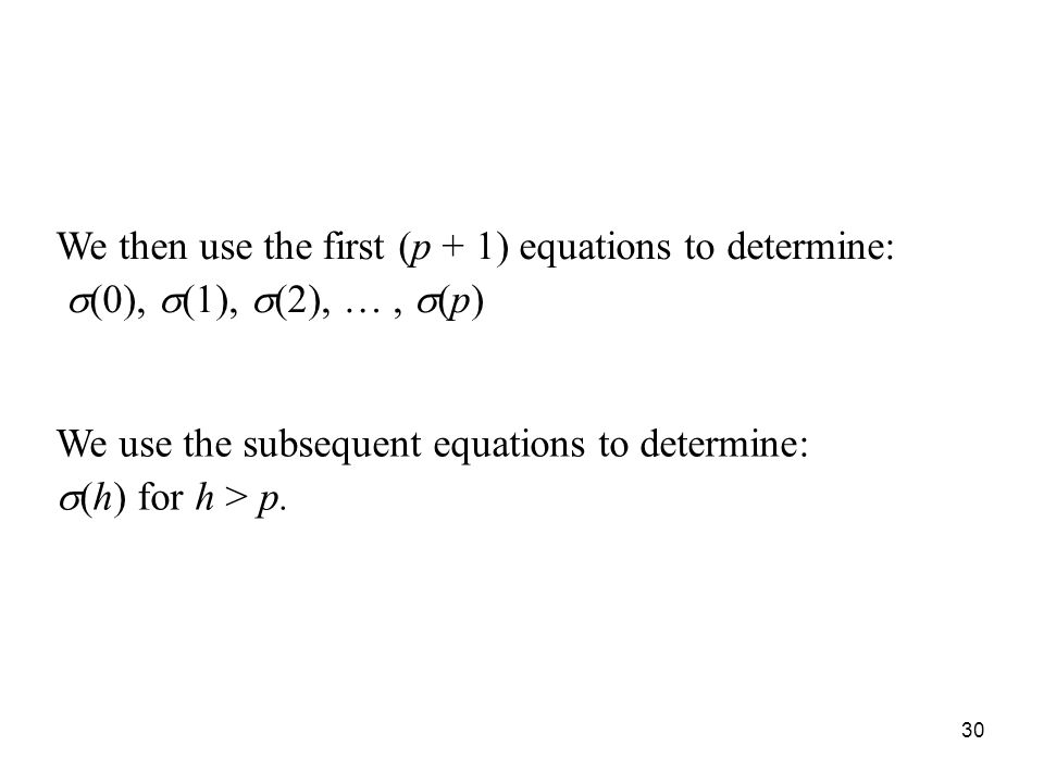 We then use the first (p + 1) equations to determine: (0), (1), (2), …, (p) We use the subsequent equations to determine: (h) for h > p. 30