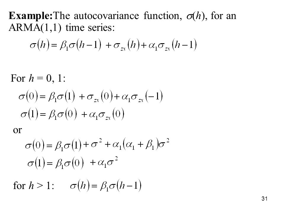 Example:The autocovariance function, (h), for an ARMA(1,1) time series: For h = 0, 1: for h > 1: or 31