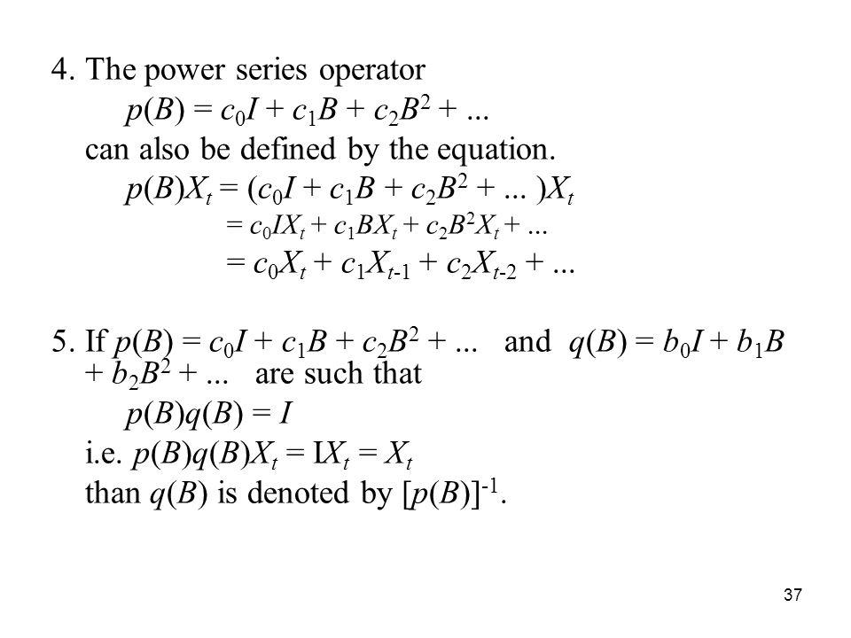 4.The power series operator p(B) = c 0 I + c 1 B + c 2 B 2 +... can also be defined by the equation. p(B)X t = (c 0 I + c 1 B + c 2 B 2 +... )X t = c
