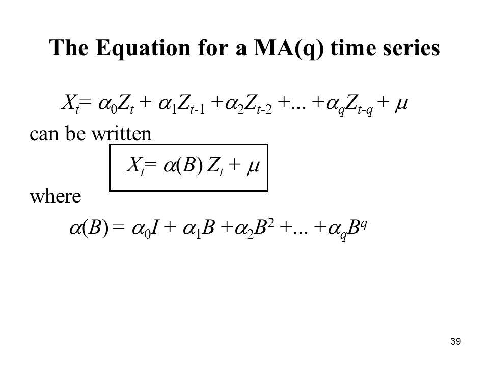 The Equation for a MA(q) time series X t = 0 Z t + 1 Z t-1 + 2 Z t-2 +... + q Z t-q + can be written X t = (B) Z t + where (B) = 0 I + 1 B + 2 B 2 +..