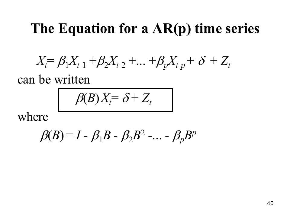 The Equation for a AR(p) time series X t = 1 X t-1 + 2 X t-2 +... + p X t-p + + Z t can be written (B) X t = + Z t where (B) = I - 1 B - 2 B 2 -... -