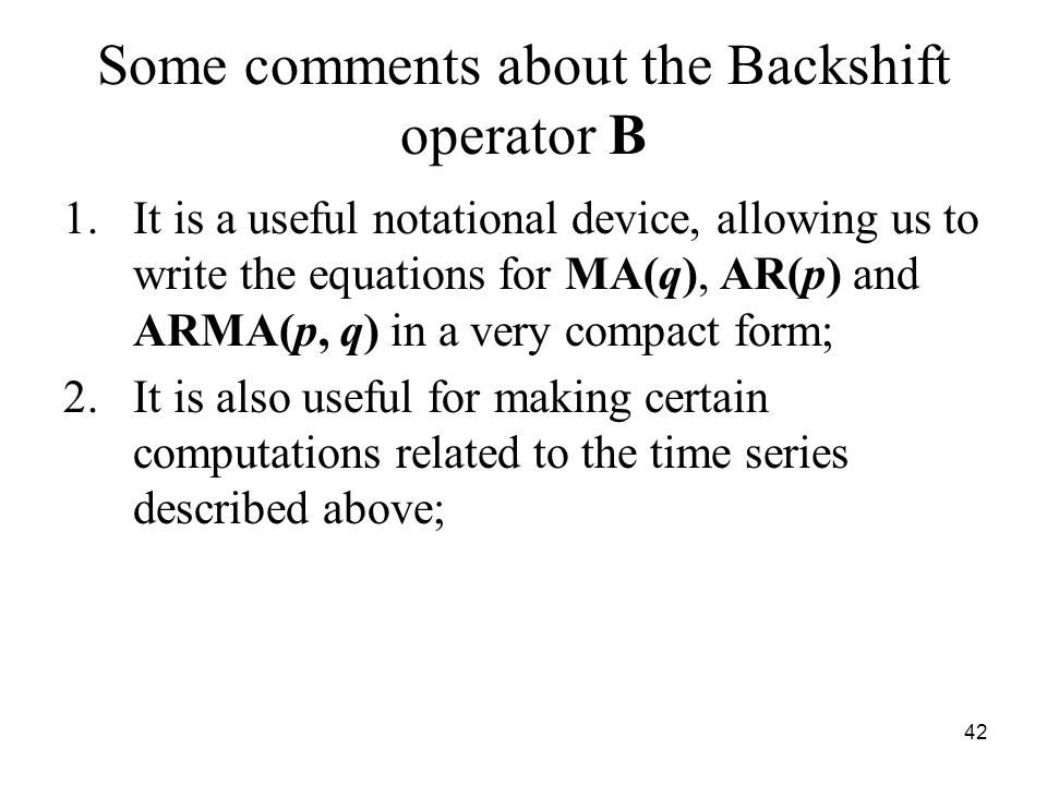Some comments about the Backshift operator B 1.It is a useful notational device, allowing us to write the equations for MA(q), AR(p) and ARMA(p, q) in