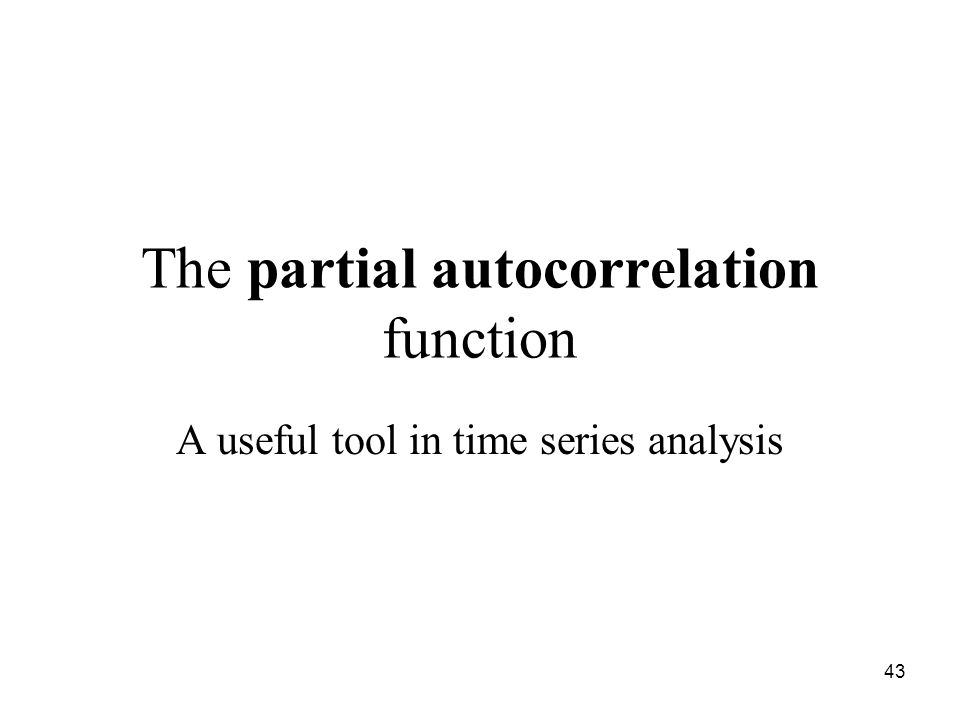 The partial autocorrelation function A useful tool in time series analysis 43