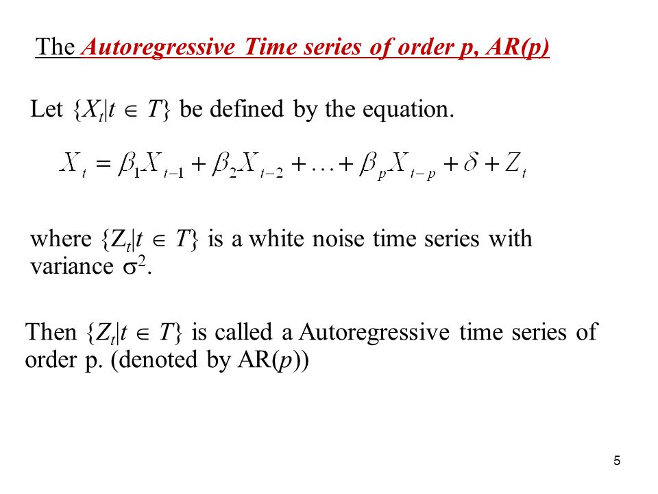 The Autoregressive Time series of order p, AR(p) where {Z t |t T} is a white noise time series with variance 2. Let {X t |t T} be defined by the equat